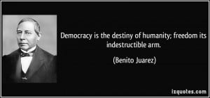 Democracy is the destiny of humanity; freedom its indestructible arm ...