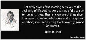 Let every dawn of the morning be to you as the beginning of life. And ...