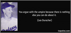 You argue with the umpire because there is nothing else you can do ...