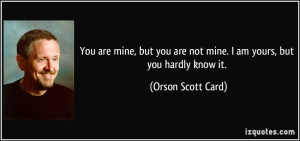 ... are not mine. I am yours, but you hardly know it. - Orson Scott Card