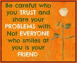 Be careful who you trust and share your problems with. Not everyone ...