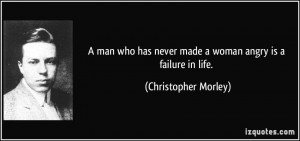 man who has never made a woman angry is a failure in life ...