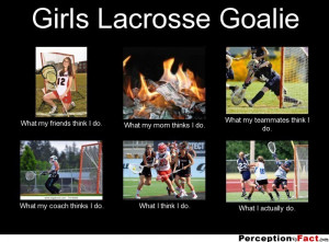 Girls Lacrosse Goalie What my friends think I do. What my mom thinks ...