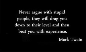 Never argue with stupid people...