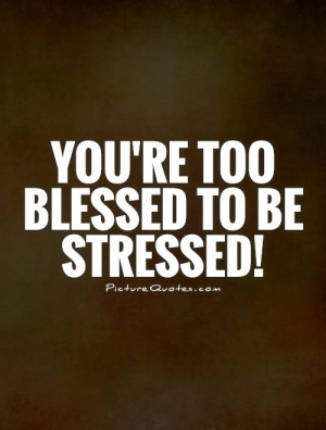 You're too blessed to be stressed! Picture Quote #1