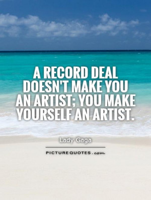 record deal doesn't make you an artist; you make yourself an artist ...