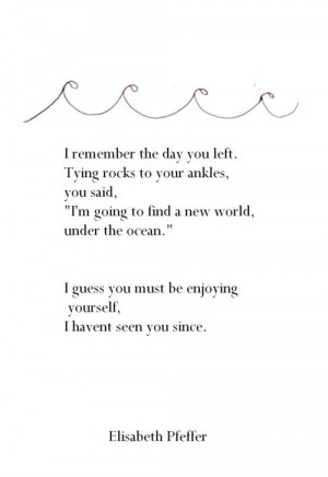 remember the day you left. Tying rocks to your ankles, you said ...