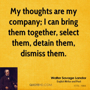 My thoughts are my company; I can bring them together, select them ...