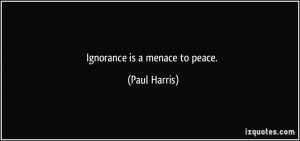 Ignorance is a menace to peace. - Paul Harris