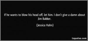 ... off, let him. I don't give a damn about Jim Bakker. - Jessica Hahn