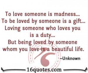 To love someone is madness... To be loved by someone is a gift ...