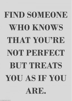 Find someone who knows that you're not perfect but treats you as if ...