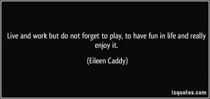 ... to play, to have fun in life and really enjoy it. - Eileen Caddy