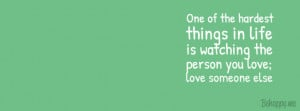 ... things in life is watching the person you love, love someone else