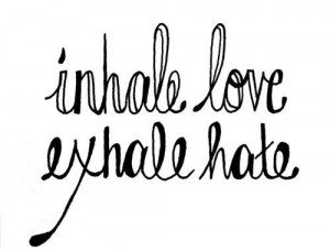 Inhale love. Exhale hate. And... just breathe.