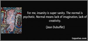 For me, insanity is super sanity. The normal is psychotic. Normal ...