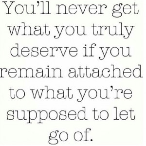 ll never get what you truly deserve if you remain attached to what you ...
