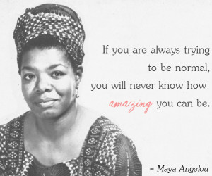 Best Maya Angelou Quote – If you are always trying to be normal you ...