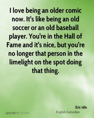 love being an older comic now. It's like being an old soccer or an old ...