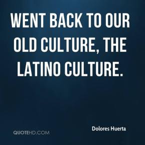 went back to our old culture, the Latino culture.