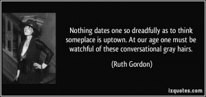 ... one must be watchful of these conversational gray hairs. - Ruth Gordon