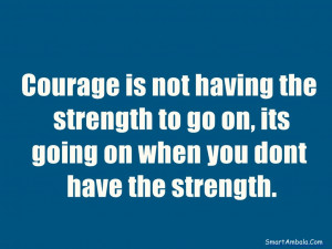 ... the strength to go on, its going on when you dont have the strength