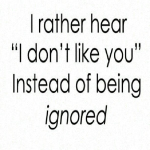 rather hear i dont like you instead of being ignored