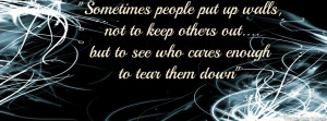 Sometimes people put up walls, not to keep others out....but to see ...