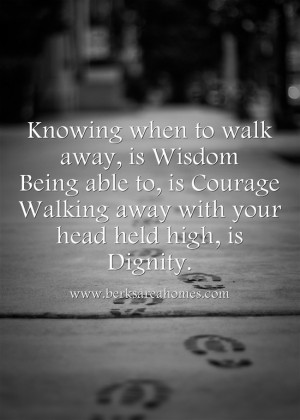 knowing when to walk away is wisdom being able to is courage walking ...