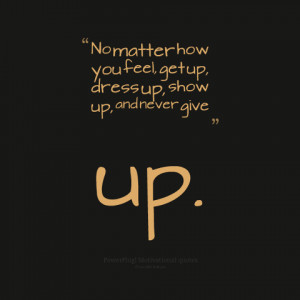 "... Feel Get Up, Dress Up, Show Up And Never Give Up "" ~ Mistake Quote"