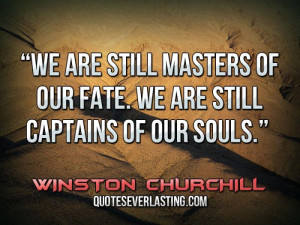 We are still masters of our fate. We are still captains of our souls ...