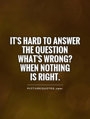 ... the question what's wrong? when nothing is right Picture Quote #1