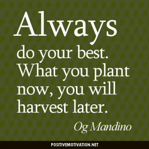 Always do your best. What you plant now, you will harvest later. Og ...