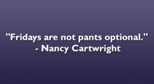 "Fridays are not pants optional."" – Nancy Cartwright"
