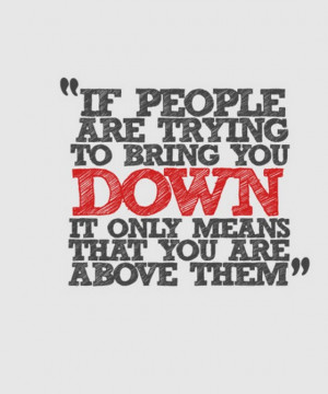 If people are trying to being you down it only