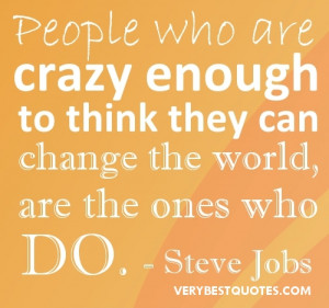 ... to think they can change the world, are the one who do. -Steve Jobs