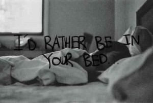 rather be in your bed.