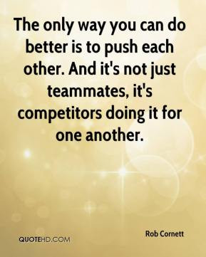 Rob Cornett - The only way you can do better is to push each other ...