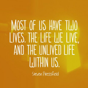 ... life we live, and the unlived life within us. — Steven Pressfield