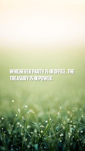 Whichever Party Is In Office The Treasury Is In Power - Power Quote