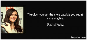 The older you get the more capable you get at managing life. - Rachel ...