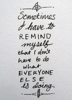 Being Yourself Quote: Sometimes I have to remind myself that...