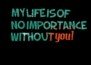 Quotes Picture: my life is of no importance without you!