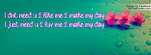 ... like me 2 make my day!i just need u 2 luv me 2 make my day! , Pictures
