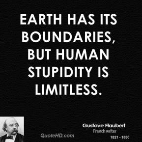 Gustave Flaubert - Earth has its boundaries, but human stupidity is ...