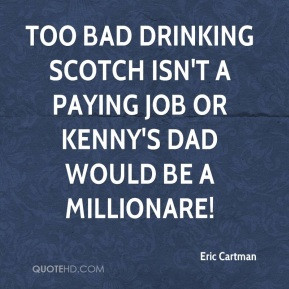 Eric Cartman - Too bad drinking scotch isn't a paying job or Kenny's ...