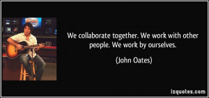 We collaborate together. We work with other people. We work by ...