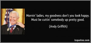 ... look happy. Must be cuttin' somebody up pretty good. - Andy Griffith