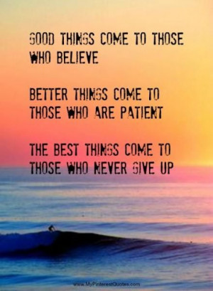 ... who are patient. The best things come to those who never give up