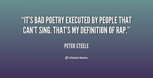 It's bad poetry executed by people that can't sing. That's my ...